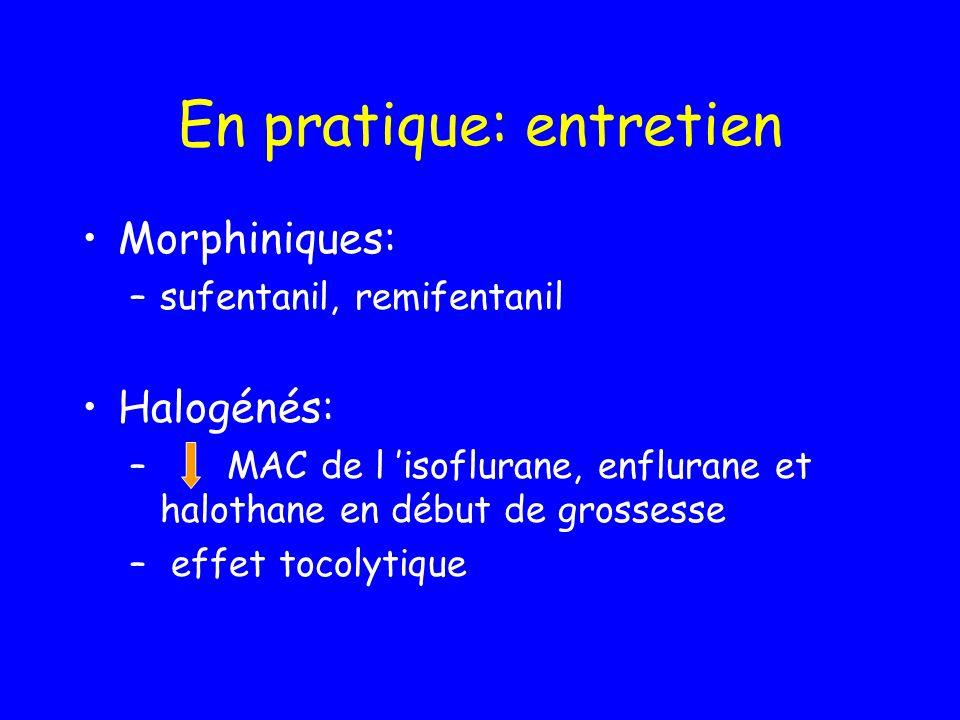 En pratique: entretien Morphiniques: –sufentanil, remifentanil Halogénés: – MAC de l isoflurane, enflurane et halothane en début de grossesse – effet