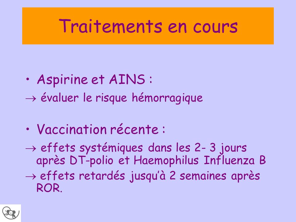 Traitements en cours Aspirine et AINS : évaluer le risque hémorragique Vaccination récente : effets systémiques dans les 2- 3 jours après DT-polio et