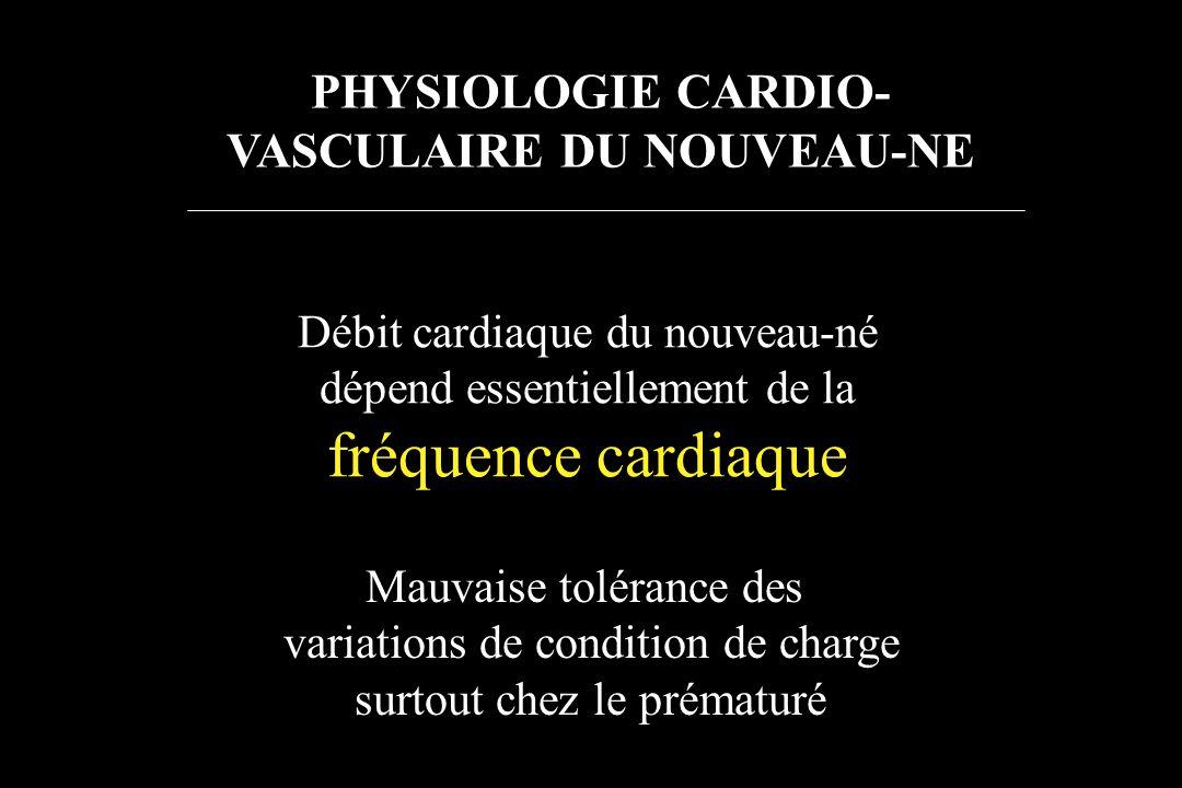 Débit cardiaque du nouveau-né dépend essentiellement de la fréquence cardiaque Mauvaise tolérance des variations de condition de charge surtout chez l