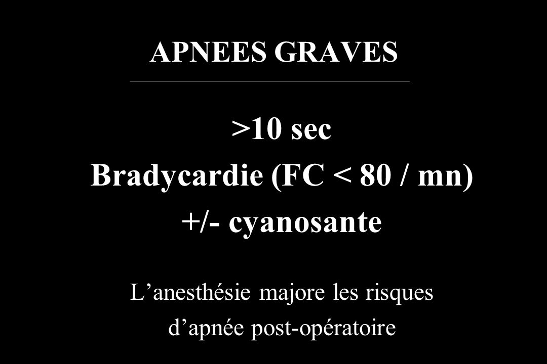 APNEES GRAVES >10 sec Bradycardie (FC < 80 / mn) +/- cyanosante Lanesthésie majore les risques dapnée post-opératoire