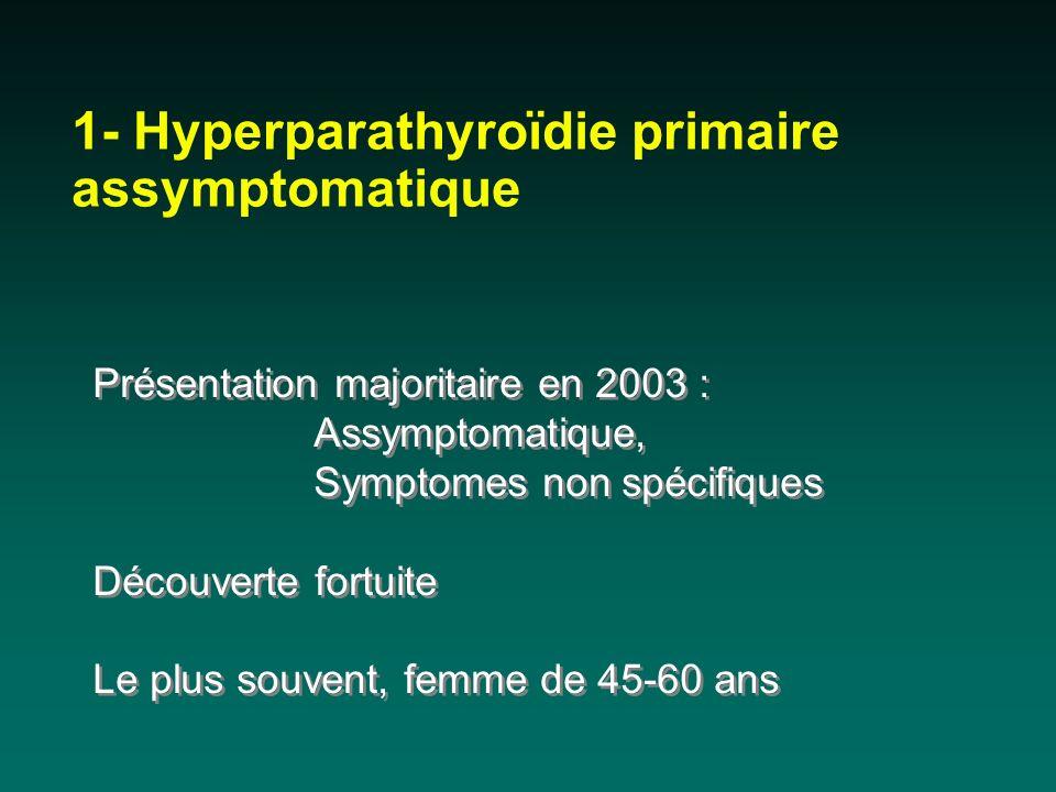 1- Hyperparathyroïdie primaire assymptomatique Présentation majoritaire en 2003 : Assymptomatique, Symptomes non spécifiques Découverte fortuite Le pl