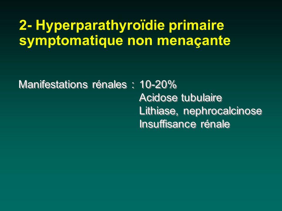 2- Hyperparathyroïdie primaire symptomatique non menaçante Manifestations rénales : 10-20% Acidose tubulaire Lithiase, nephrocalcinose Insuffisance ré