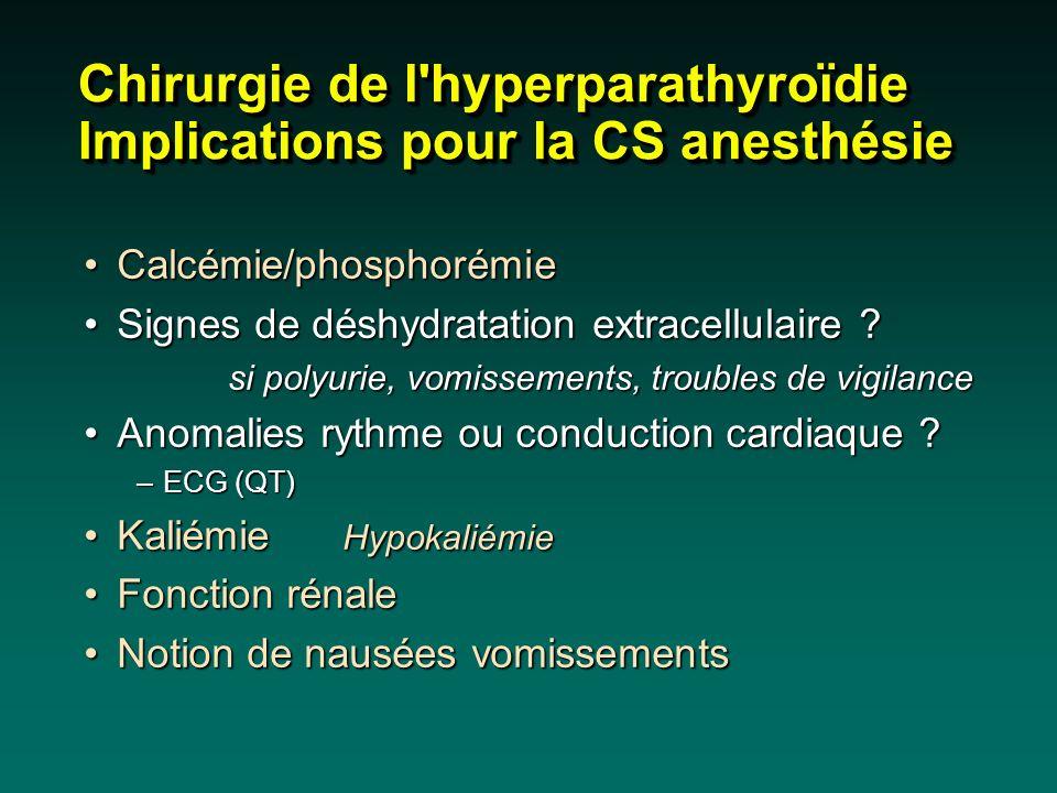 Chirurgie de l'hyperparathyroïdie Implications pour la CS anesthésie Calcémie/phosphorémieCalcémie/phosphorémie Signes de déshydratation extracellulai
