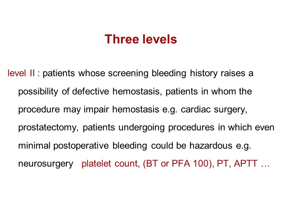 Three levels level II : patients whose screening bleeding history raises a possibility of defective hemostasis, patients in whom the procedure may imp