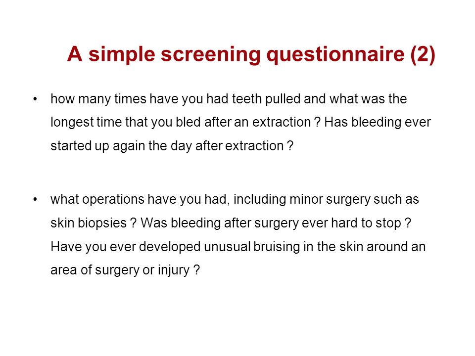 A simple screening questionnaire (2) how many times have you had teeth pulled and what was the longest time that you bled after an extraction ? Has bl