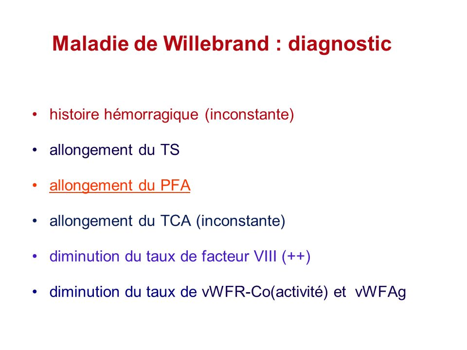 Maladie de Willebrand : diagnostic histoire hémorragique (inconstante) allongement du TS allongement du PFA allongement du TCA (inconstante) diminutio