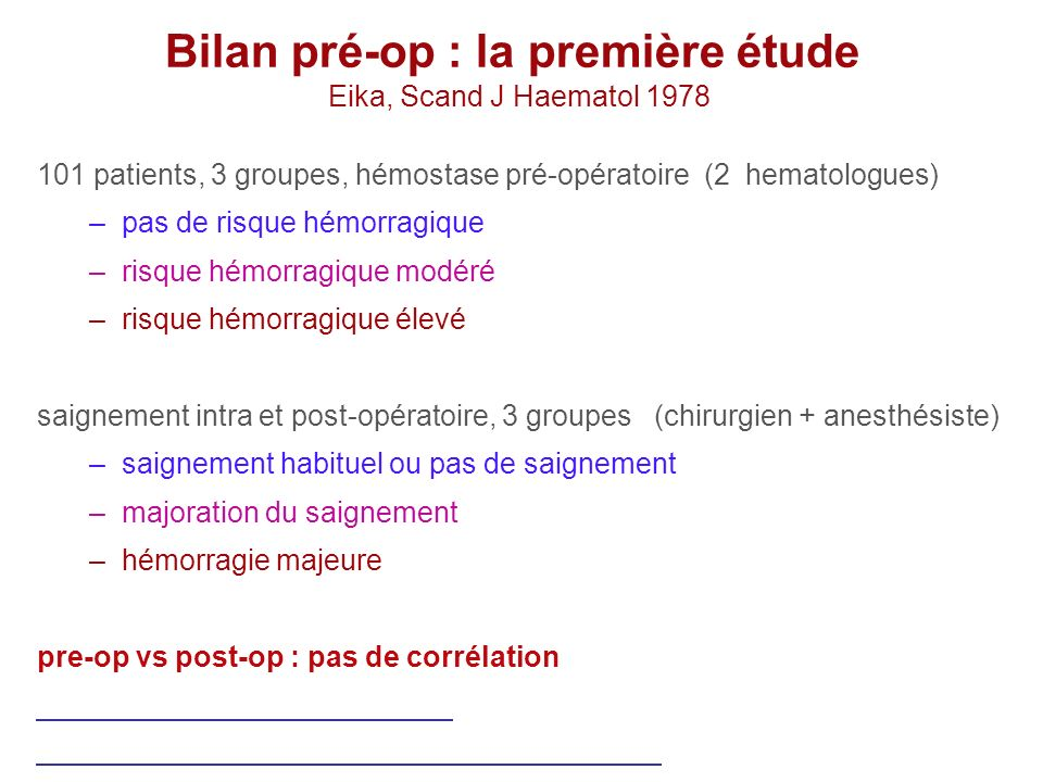 Bilan pré-op : la première étude Eika, Scand J Haematol 1978 101 patients, 3 groupes, hémostase pré-opératoire (2 hematologues) –pas de risque hémorra
