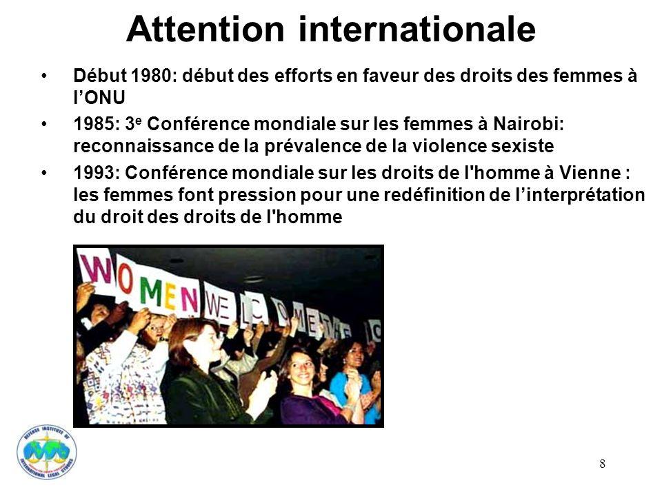 8 Attention internationale Début 1980: début des efforts en faveur des droits des femmes à lONU 1985: 3 e Conférence mondiale sur les femmes à Nairobi