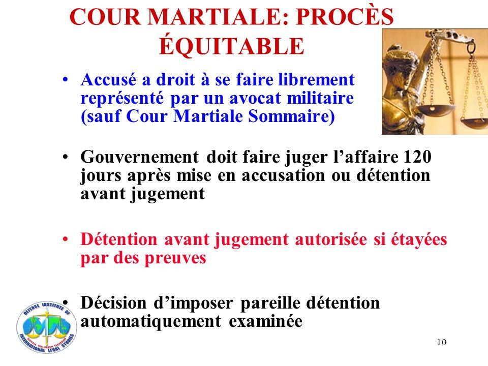 10 COUR MARTIALE: PROCÈS ÉQUITABLE Accusé a droit à se faire librement représenté par un avocat militaire (sauf Cour Martiale Sommaire) Gouvernement d