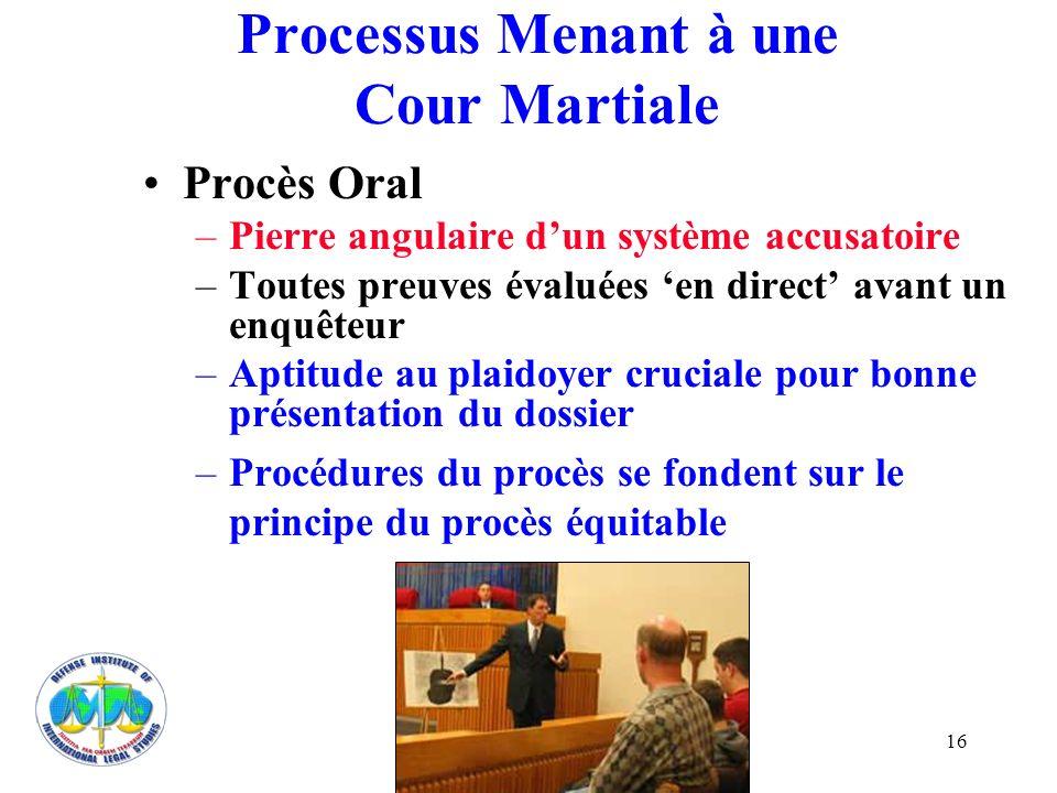 16 Processus Menant à une Cour Martiale Procès Oral –Pierre angulaire dun système accusatoire –Toutes preuves évaluées en direct avant un enquêteur –A