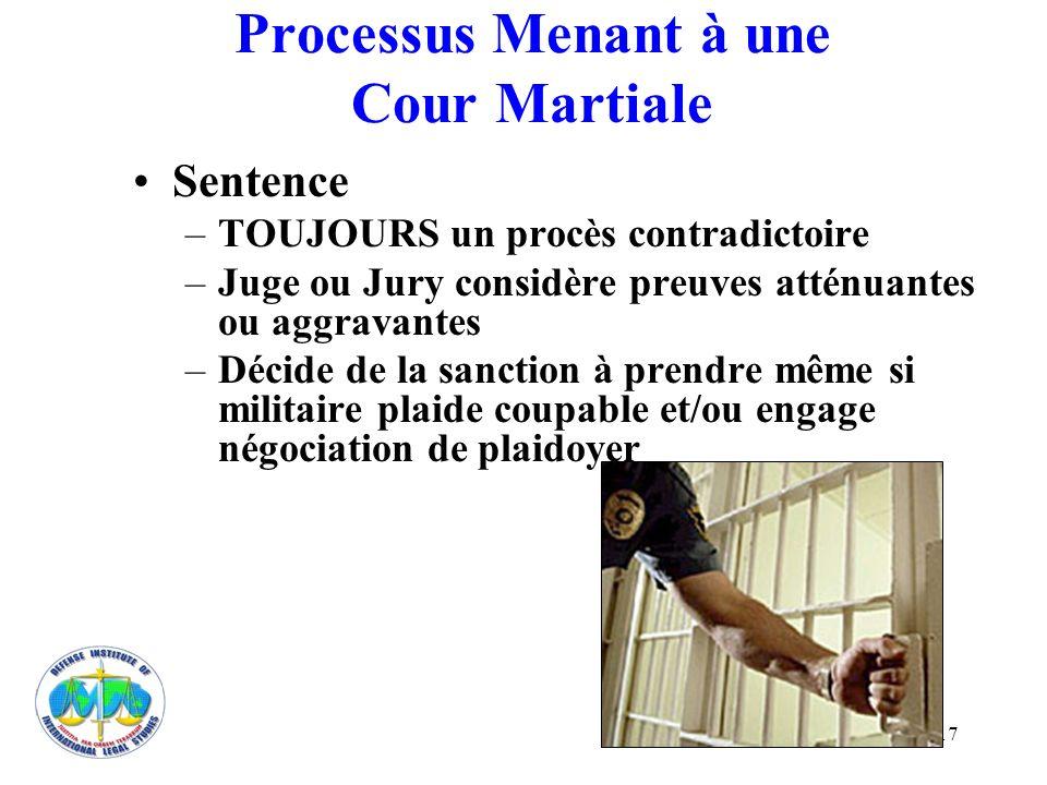 17 Processus Menant à une Cour Martiale Sentence –TOUJOURS un procès contradictoire –Juge ou Jury considère preuves atténuantes ou aggravantes –Décide