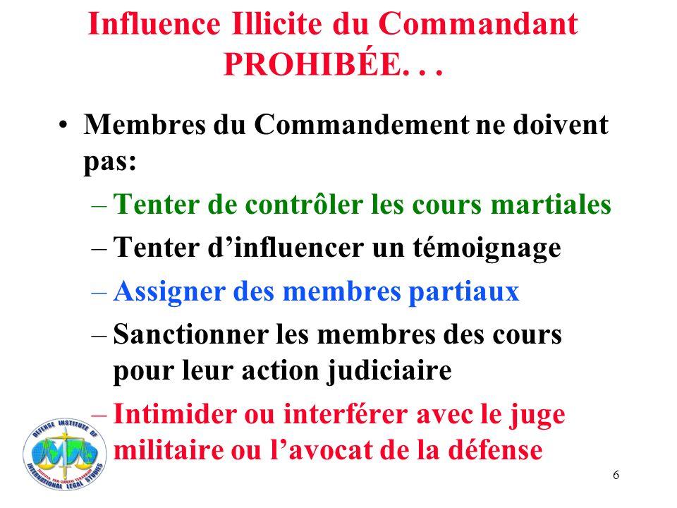 6 Influence Illicite du Commandant PROHIBÉE... Membres du Commandement ne doivent pas: –Tenter de contrôler les cours martiales –Tenter dinfluencer un