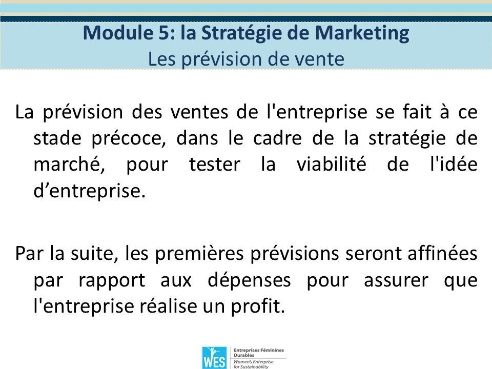 Pour prévoir les prévisions de ventes, lentrepreneur doit identifier: Les clients Les habitudes d achat Le prix de l unité Module 5: la Stratégie de Marketing Les prévision de vente