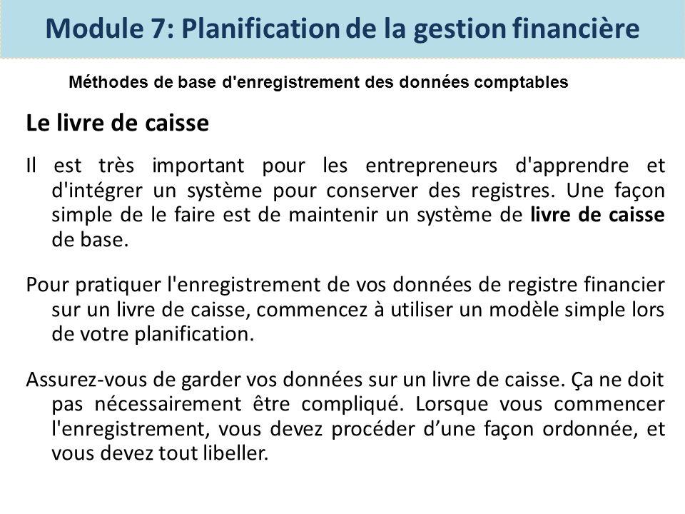Le livre de caisse Module 7: Planification de la gestion financière DateDétailRevenu/ EntréesDépenses/ SortiesExplication/ F, B, E 1 fév.Encaisse50 Le tableau ci-dessus montre la mise en page dun livre de caisse, avant de commencer à conserver des registres.