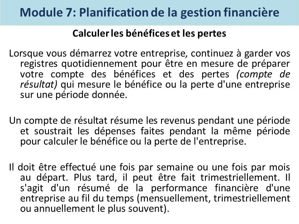 Calculer les bénéfices et les pertes Compte basique des bénéfices et des pertes (compte de résultat) Module 7: Planification de la gestion financière Compte des bénéfices et des pertes du 7 Fevrier Encaisse/liquidité 60 Revenus (ENTREES) Epargne Coûts (Sorties) Coûts direct & Indirect Bénéfices/Pertes Encaisse 55 26 7 +55 -33 22 82