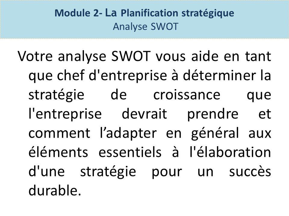 Module 2- La Planification stratégique Analyse SWOT Une analyse SWOT vous permet de regarder vos affaires sur une base régulière et de travailler à améliorer vos faiblesses et profiter au maximum de vos possibilités.