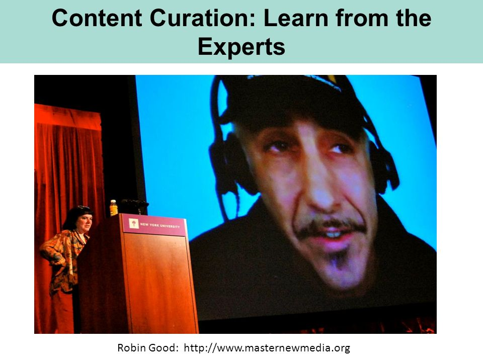 Content Curation: Learn from the Experts Robin Good: http://www.masternewmedia.org