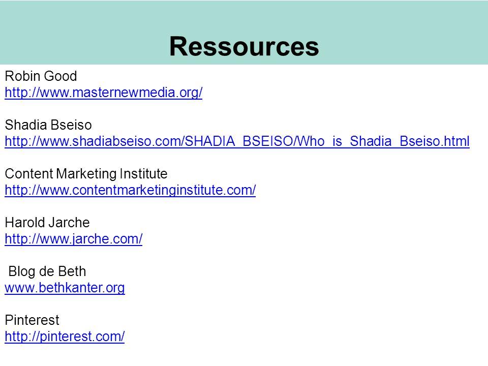 Ressources Robin Good http://www.masternewmedia.org/ Shadia Bseiso http://www.shadiabseiso.com/SHADIA_BSEISO/Who_is_Shadia_Bseiso.html Content Marketing Institute http://www.contentmarketinginstitute.com/ Harold Jarche http://www.jarche.com/ Blog de Beth www.bethkanter.org Pinterest http://pinterest.com/