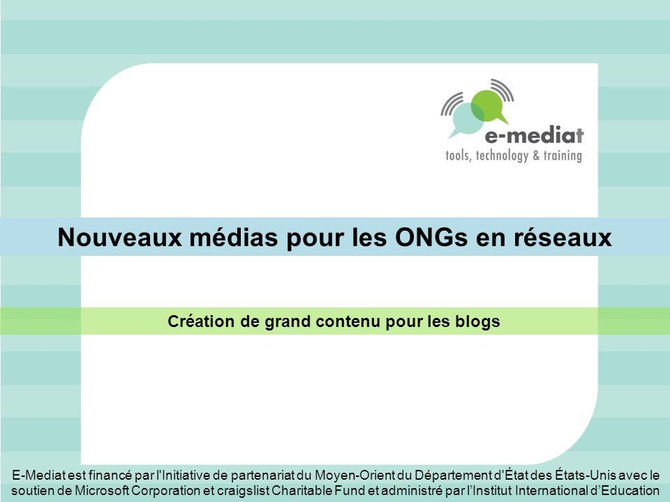 Nouveaux médias pour les ONGs en réseaux Création de grand contenu pour les blogs E-Mediat est financé par l Initiative de partenariat du Moyen-Orient du Département d État des États-Unis avec le soutien de Microsoft Corporation et craigslist Charitable Fund et administré par lInstitut International dEducation