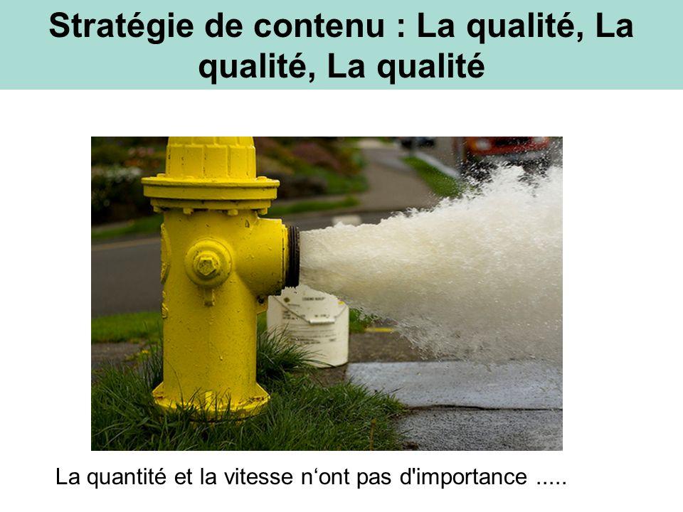 Stratégie de contenu : La qualité, La qualité, La qualité La quantité et la vitesse nont pas d importance.....