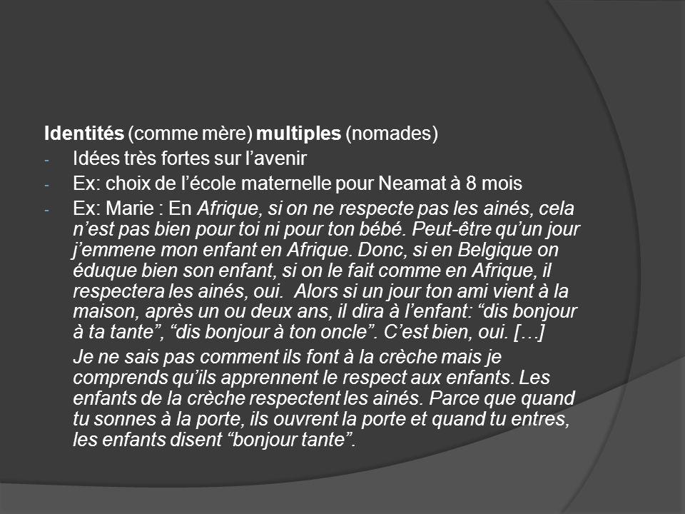 Identités (comme mère) multiples (nomades) - Idées très fortes sur lavenir - Ex: choix de lécole maternelle pour Neamat à 8 mois - Ex: Marie : En Afri