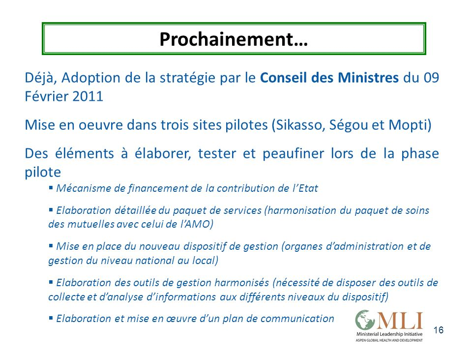 16 Prochainement… Déjà, Adoption de la stratégie par le Conseil des Ministres du 09 Février 2011 Mise en oeuvre dans trois sites pilotes (Sikasso, Ség