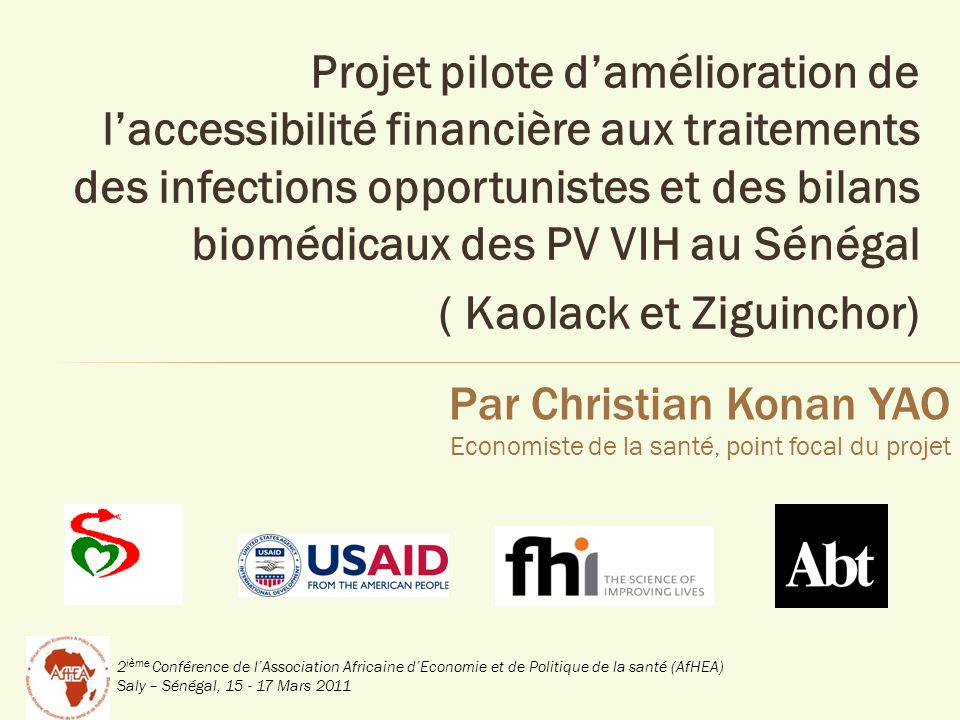 2 ième Conférence de lAssociation Africaine dEconomie et de Politique de la santé (AfHEA) Saly – Sénégal, 15 - 17 Mars 2011 OBJECTIFS Réduire les dépenses des PVVIH liées à la prise en charge des infections opportunistes et du suivi biomédical Assurer laccès au crédit aux PVVIH pour le financement dactivités génératrices de revenus Renforcer les capacités des acteurs impliqués dans le schéma de prise en charge des PVVIH Mettre en place des partenariats effectifs au niveau local pour soutenir la pérennité de la PEC 12