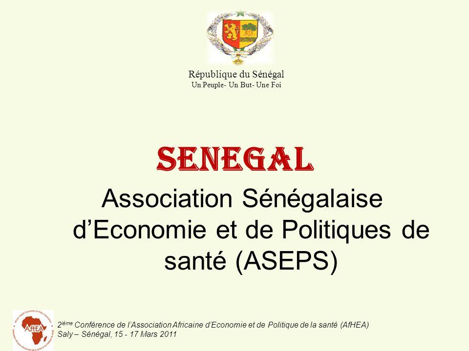 2 ième Conférence de lAssociation Africaine dEconomie et de Politique de la santé (AfHEA) Saly – Sénégal, 15 - 17 Mars 2011 SENEGAL Association Sénégalaise dEconomie et de Politiques de santé (ASEPS) République du Sénégal Un Peuple- Un But- Une Foi