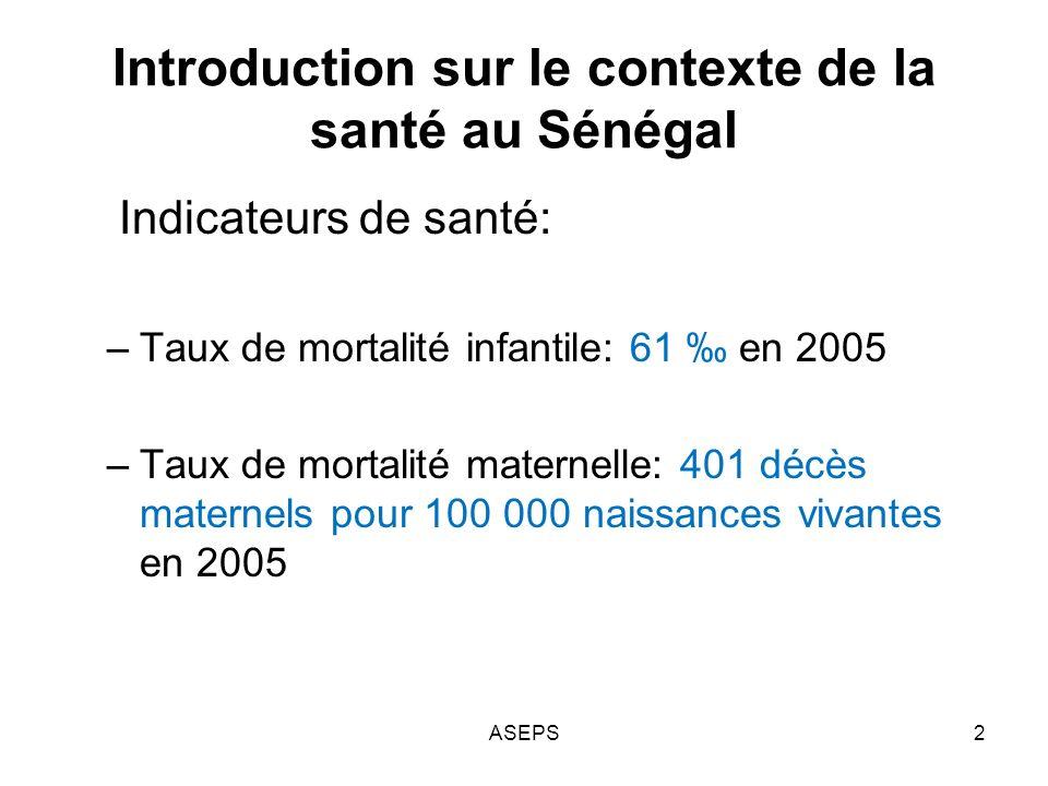 Introduction sur le contexte de la santé au Sénégal Indicateurs de santé: –Taux de mortalité infantile: 61 en 2005 –Taux de mortalité maternelle: 401 décès maternels pour 100 000 naissances vivantes en 2005 2ASEPS