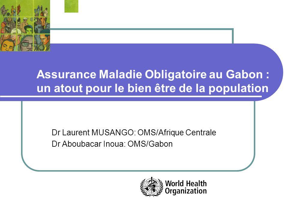 Assurance Maladie Obligatoire au Gabon : un atout pour le bien être de la population Dr Laurent MUSANGO: OMS/Afrique Centrale Dr Aboubacar Inoua: OMS/