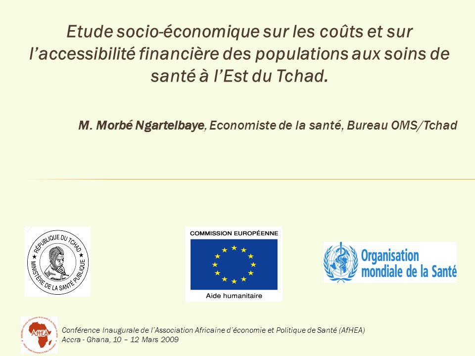 Conférence Inaugurale de lAssociation Africaine déconomie et Politique de Santé (AfHEA) Accra - Ghana, 10 – 12 Mars 2009 Etude socio-économique sur les coûts et sur laccessibilité financière des populations aux soins de santé à lEst du Tchad.