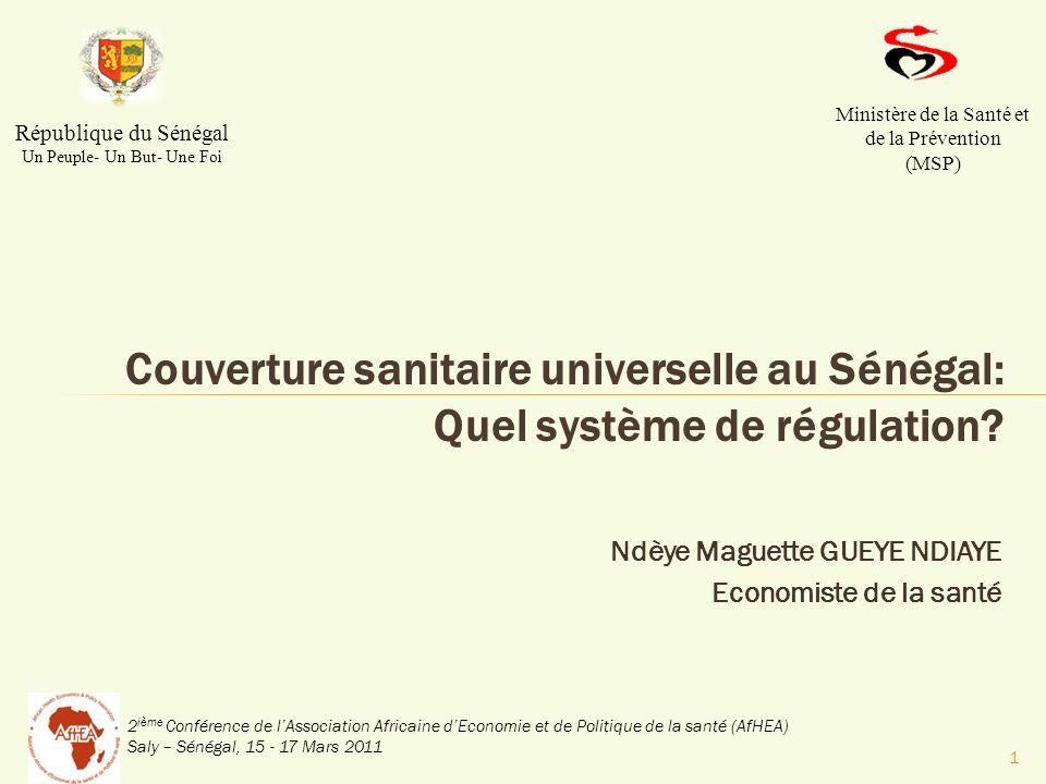 2 ième Conférence de lAssociation Africaine dEconomie et de Politique de la santé (AfHEA) Saly – Sénégal, 15 - 17 Mars 2011 Ndèye Maguette GUEYE NDIAYE Economiste de la santé Couverture sanitaire universelle au Sénégal: Quel système de régulation.