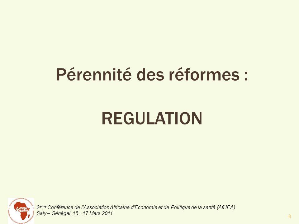 2 ième Conférence de lAssociation Africaine dEconomie et de Politique de la santé (AfHEA) Saly – Sénégal, 15 - 17 Mars 2011 Pérennité des réformes : REGULATION 6