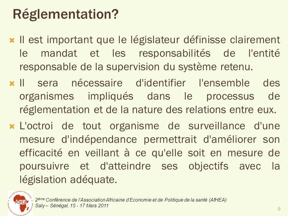 2 ième Conférence de lAssociation Africaine dEconomie et de Politique de la santé (AfHEA) Saly – Sénégal, 15 - 17 Mars 2011 Il est important que le législateur définisse clairement le mandat et les responsabilités de l entité responsable de la supervision du système retenu.