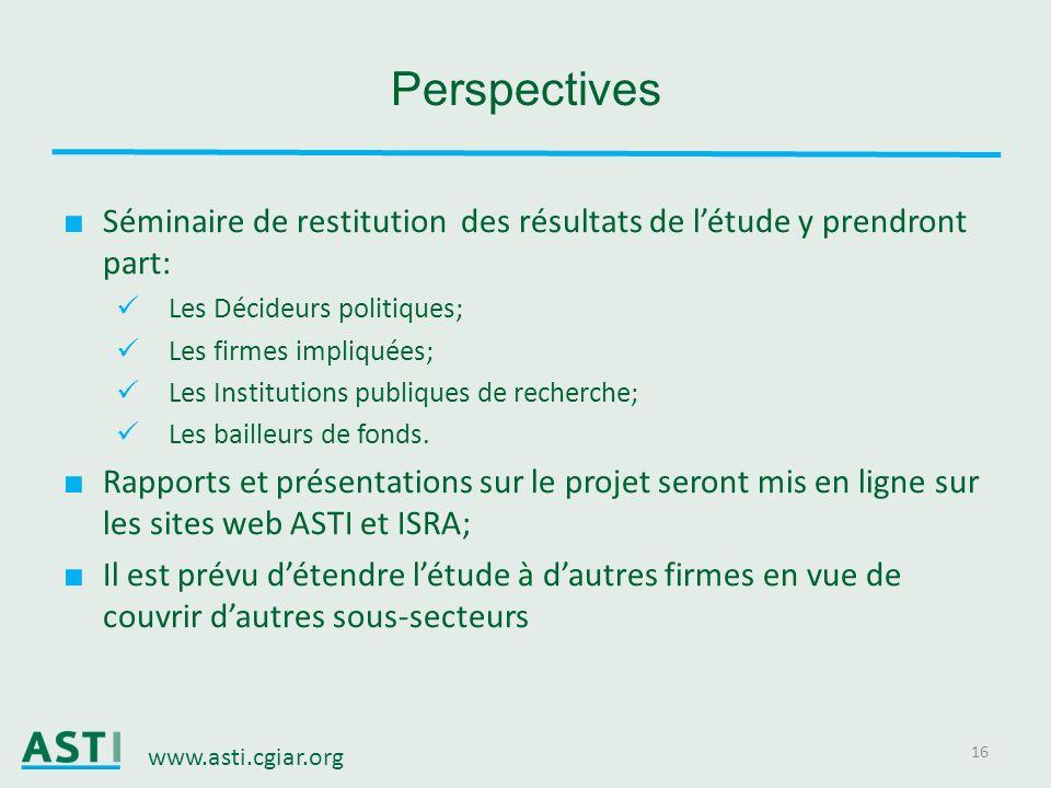 www.asti.cgiar.org 16 Perspectives Séminaire de restitution des résultats de létude y prendront part: Les Décideurs politiques; Les firmes impliquées;