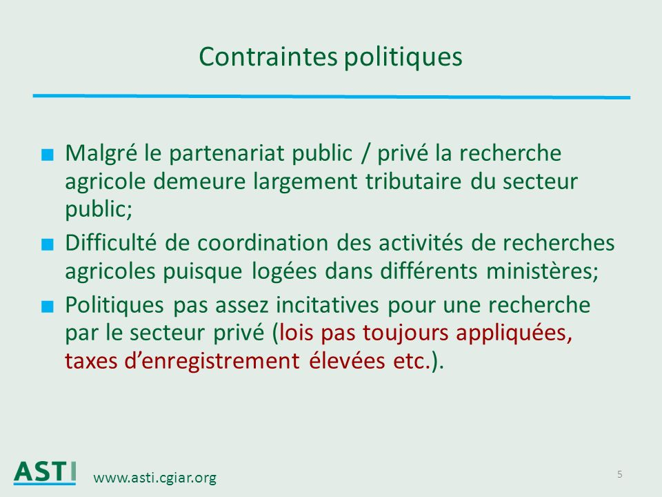www.asti.cgiar.org 5 Contraintes politiques Malgré le partenariat public / privé la recherche agricole demeure largement tributaire du secteur public;