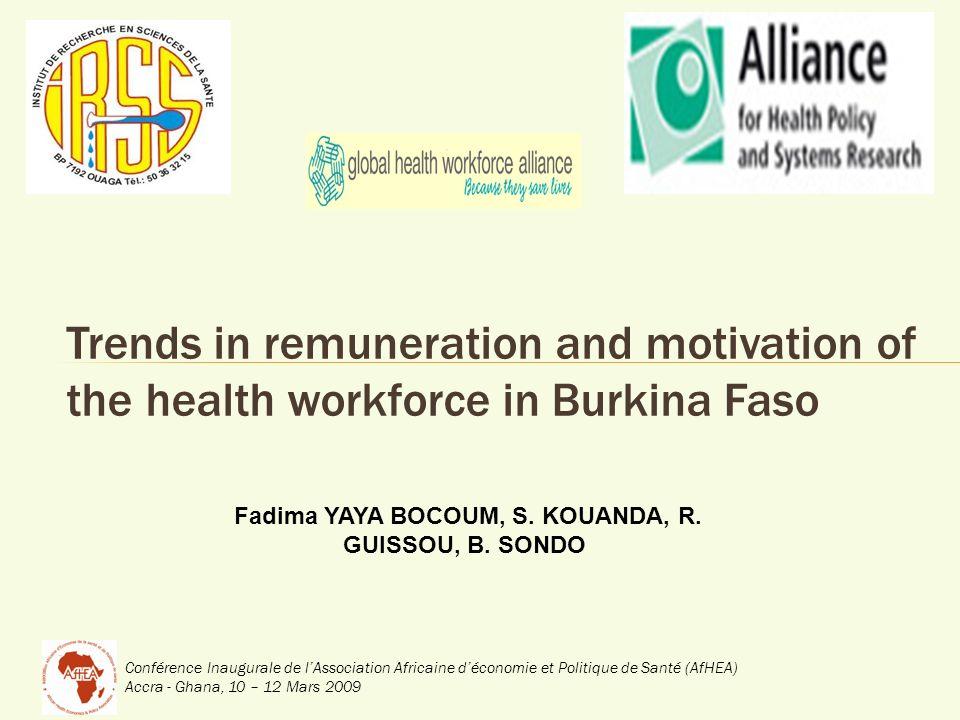 Conférence Inaugurale de lAssociation Africaine déconomie et Politique de Santé (AfHEA) Accra - Ghana, 10 – 12 Mars 2009 Trends in remuneration and motivation of the health workforce in Burkina Faso Fadima YAYA BOCOUM, S.