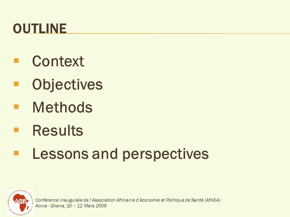 Conférence Inaugurale de lAssociation Africaine déconomie et Politique de Santé (AfHEA) Accra - Ghana, 10 – 12 Mars 2009 OUTLINE Context Objectives Methods Results Lessons and perspectives