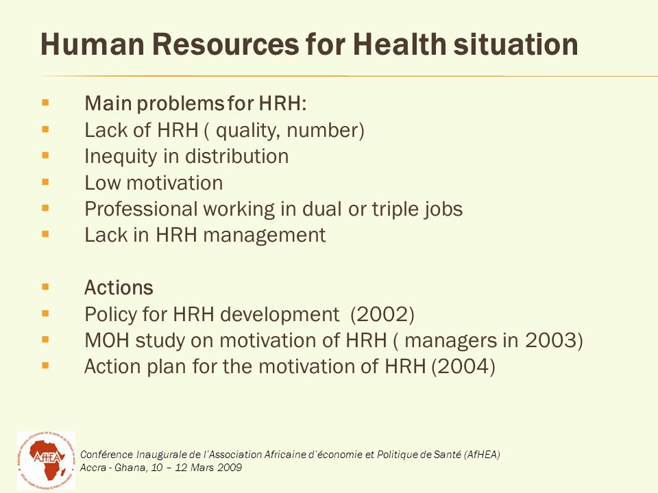 Conférence Inaugurale de lAssociation Africaine déconomie et Politique de Santé (AfHEA) Accra - Ghana, 10 – 12 Mars 2009 Human Resources for Health situation Main problems for HRH: Lack of HRH ( quality, number) Inequity in distribution Low motivation Professional working in dual or triple jobs Lack in HRH management Actions Policy for HRH development (2002) MOH study on motivation of HRH ( managers in 2003) Action plan for the motivation of HRH (2004)