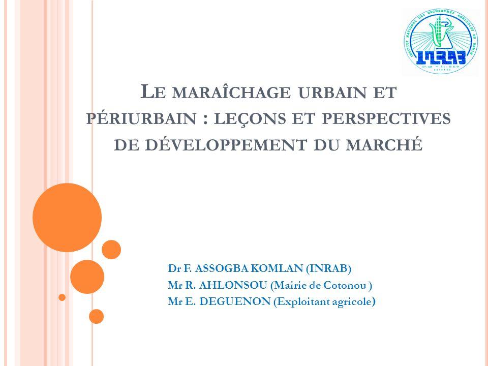 L E MARAÎCHAGE URBAIN ET PÉRIURBAIN : LEÇONS ET PERSPECTIVES DE DÉVELOPPEMENT DU MARCHÉ Dr F. ASSOGBA KOMLAN (INRAB) Mr R. AHLONSOU (Mairie de Cotonou