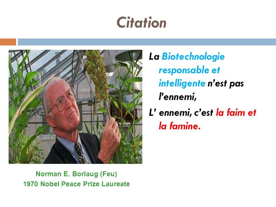 Citation La Biotechnologie responsable et intelligente nest pas lennemi, L ennemi, cest la faim et la famine. Norman E. Borlaug (Feu) 1970 Nobel Peace