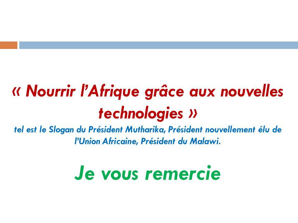 « Nourrir lAfrique grâce aux nouvelles technologies » tel est le Slogan du Président Mutharika, Président nouvellement élu de lUnion Africaine, Présid