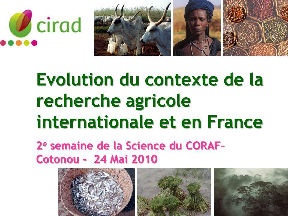 Evolution du contexte de la recherche agricole internationale et en France 2 e semaine de la Science du CORAF– Cotonou - 24 Mai 2010