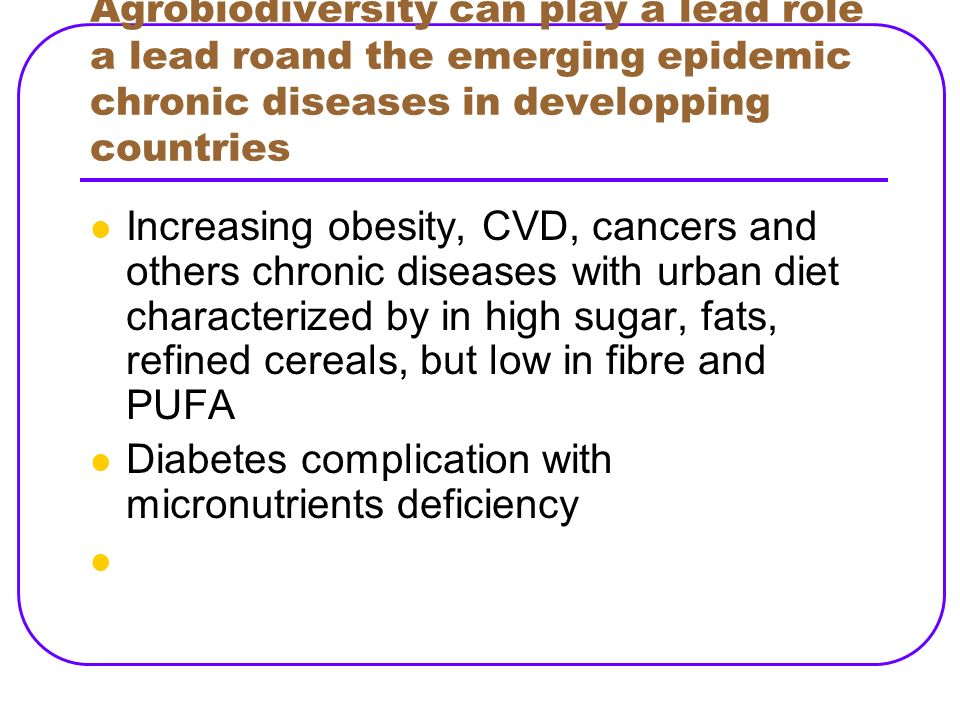 Agrobiodiversity can play a lead role a lead roand the emerging epidemic chronic diseases in developping countries Increasing obesity, CVD, cancers an