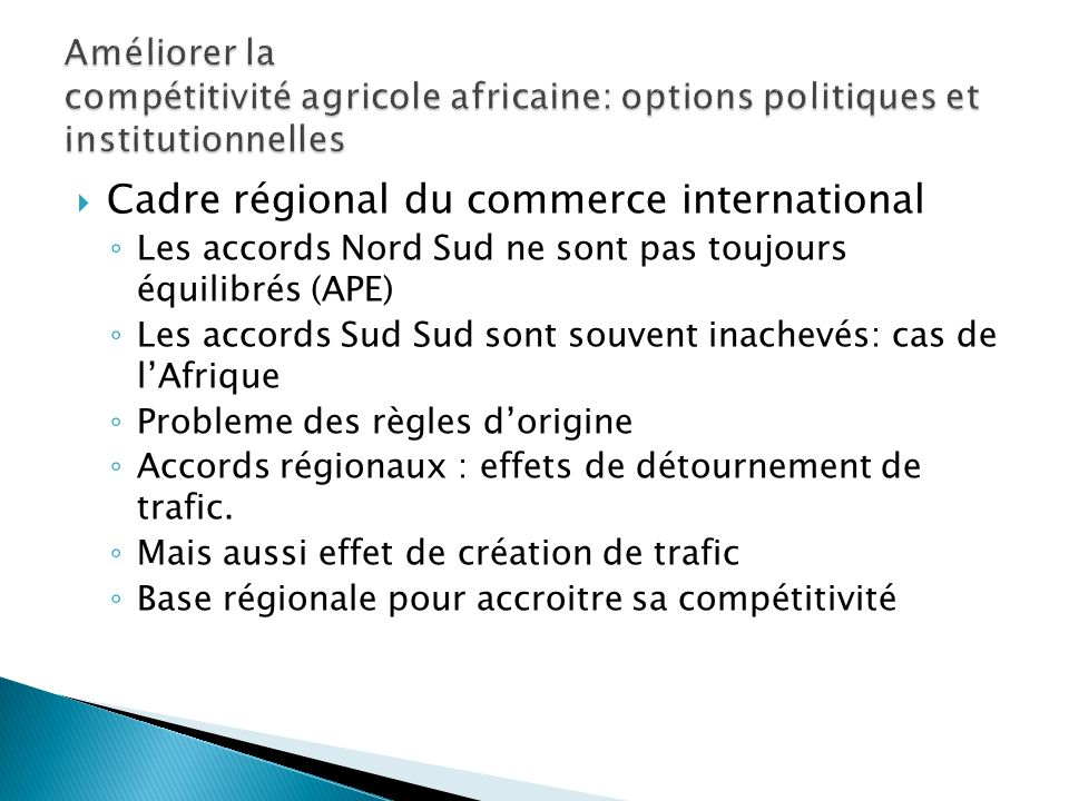 Cadre régional du commerce international Les accords Nord Sud ne sont pas toujours équilibrés (APE) Les accords Sud Sud sont souvent inachevés: cas de lAfrique Probleme des règles dorigine Accords régionaux : effets de détournement de trafic.