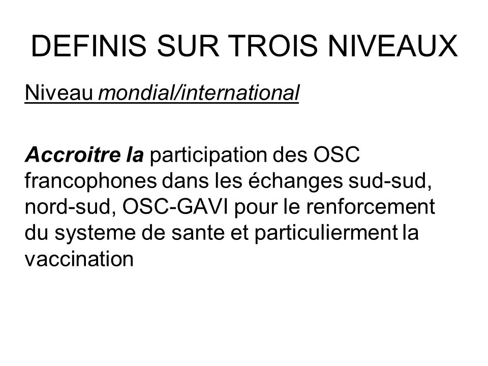 DEFINIS SUR TROIS NIVEAUX Niveau mondial/international Accroitre la participation des OSC francophones dans les échanges sud-sud, nord-sud, OSC-GAVI pour le renforcement du systeme de sante et particulierment la vaccination