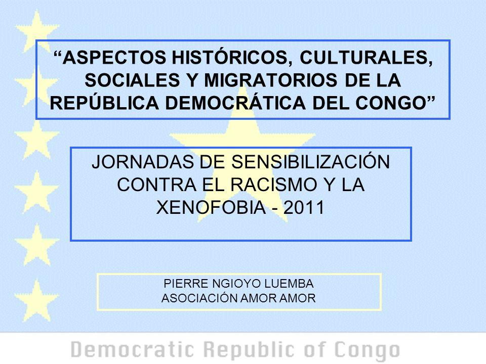ASPECTOS HISTÓRICOS, CULTURALES, SOCIALES Y MIGRATORIOS DE LA REPÚBLICA DEMOCRÁTICA DEL CONGO JORNADAS DE SENSIBILIZACIÓN CONTRA EL RACISMO Y LA XENOFOBIA - 2011 PIERRE NGIOYO LUEMBA ASOCIACIÓN AMOR AMOR