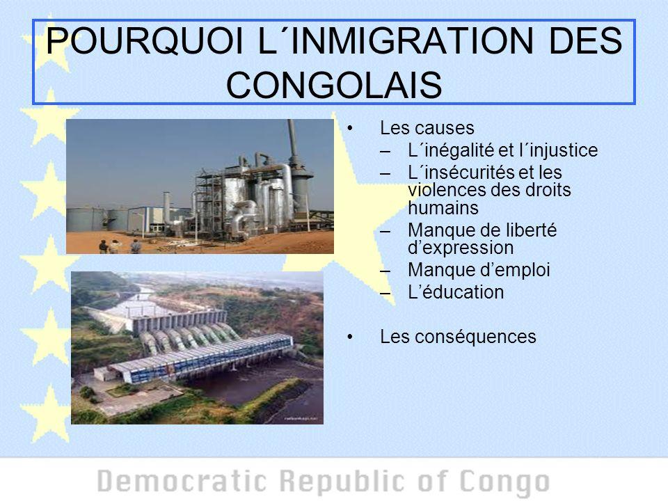 POURQUOI L´INMIGRATION DES CONGOLAIS Les causes –L´inégalité et l´injustice –L´insécurités et les violences des droits humains –Manque de liberté dexpression –Manque demploi –Léducation Les conséquences