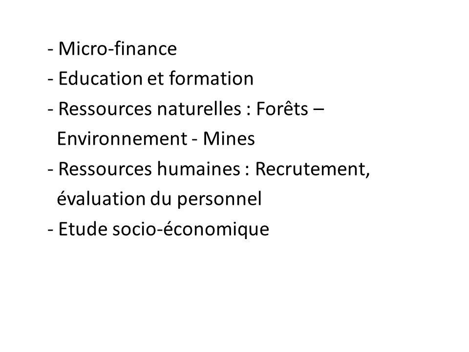 - Micro-finance - Education et formation - Ressources naturelles : Forêts – Environnement - Mines - Ressources humaines : Recrutement, évaluation du p