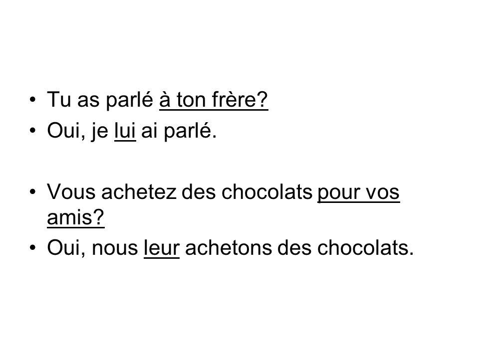Tu as parlé à ton frère? Oui, je lui ai parlé. Vous achetez des chocolats pour vos amis? Oui, nous leur achetons des chocolats.